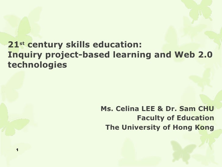21st century skills education:Inquiry project-based learning and Web 2.0technologies                   Ms. Celina LEE & Dr...