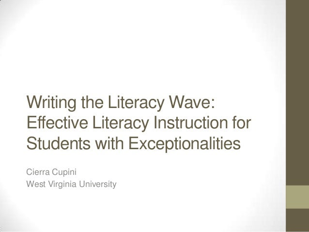 Writing the Literacy Wave: Effective Literacy Instruction for Students with Exceptionalities Cierra Cupini West Virginia U...