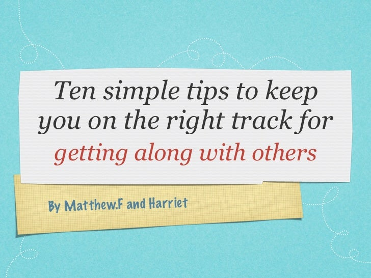 Ten simple tips to keepyou on the right track for getting along with othersBy M att h ew.F a n d H a rr ie t