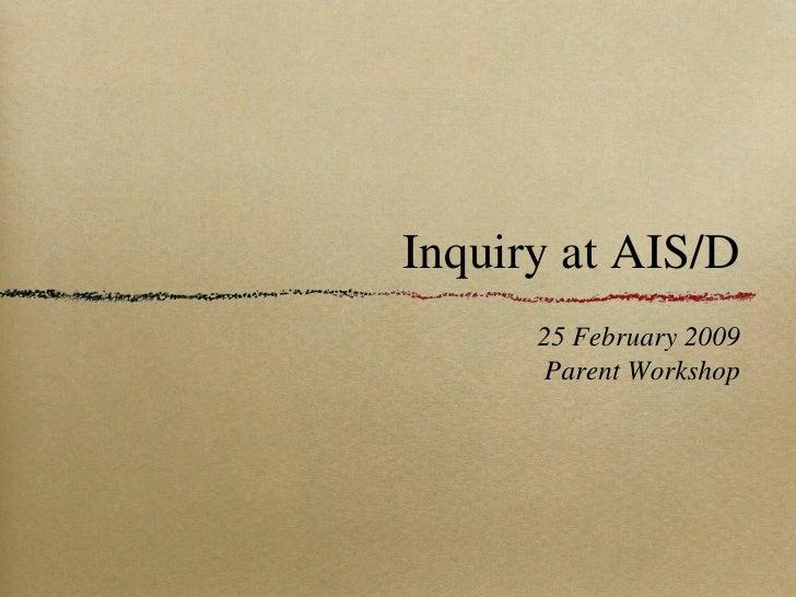 Inquiry at AIS/D <ul><li>25 February 2009 </li></ul><ul><li>Parent Workshop </li></ul>