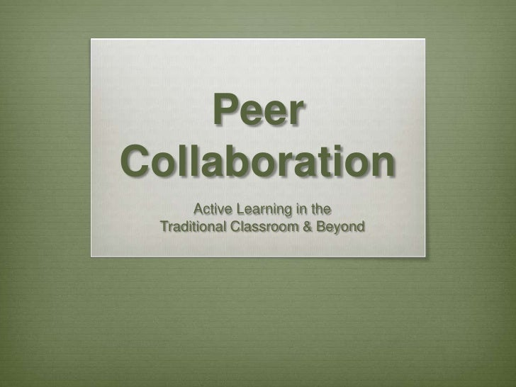 Peer Collaboration<br />Active Learning in the <br />Traditional Classroom & Beyond<br />