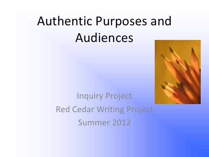 Authentic Purposes and      Audiences        Inquiry Project   Red Cedar Writing Project         Summer 2012