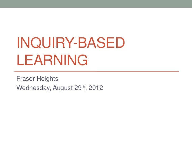 INQUIRY-BASEDLEARNINGFraser HeightsWednesday, August 29th, 2012