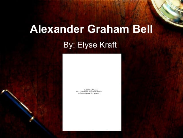 Alexander Graham Bell By: Elyse Kraft QuickTime™ and a TIFF (Uncompressed) decompressor are needed to see this picture.