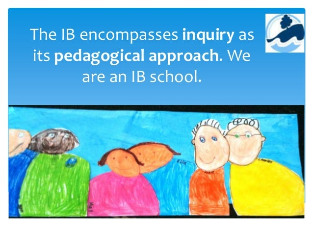 The IB encompasses inquiry as its pedagogical approach. We are an IB school.