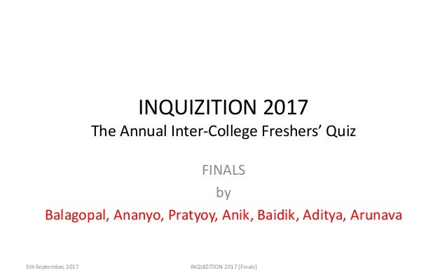 INQUIZITION 2017 The Annual Inter-College Freshers' Quiz FINALS by Balagopal, Ananyo, Pratyoy, Anik, Baidik, Aditya, Aruna...