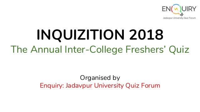 INQUIZITION 2018 The Annual Inter-College Freshers' Quiz Organised by Enquiry: Jadavpur University Quiz Forum