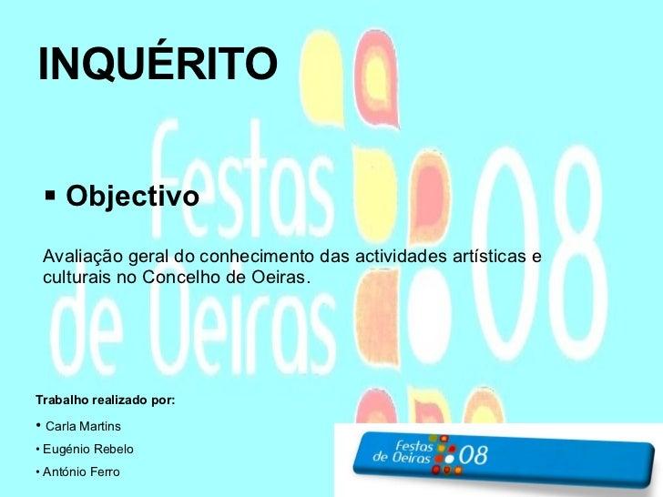 INQUÉRITO <ul><li>Objectivo </li></ul><ul><li>Avaliação geral do conhecimento das actividades artísticas e culturais no Co...