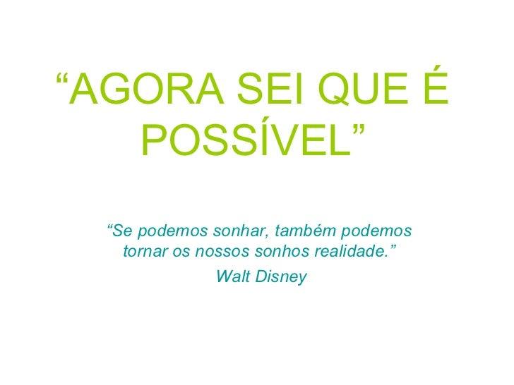 """"""" AGORA SEI QUE É POSSÍVEL"""" """" Se podemos sonhar, também podemos tornar os nossos sonhos realidade."""" Walt Disney"""