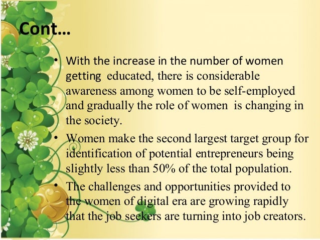 opportunities for women entrepreneurs Women entrepreneurs have, before them, opportunities unlike any they have had before the digital economy can be the best tool to use to reduce the gap between men's and women's participation in the financial sector, increasing both the volume and the value of transactions.