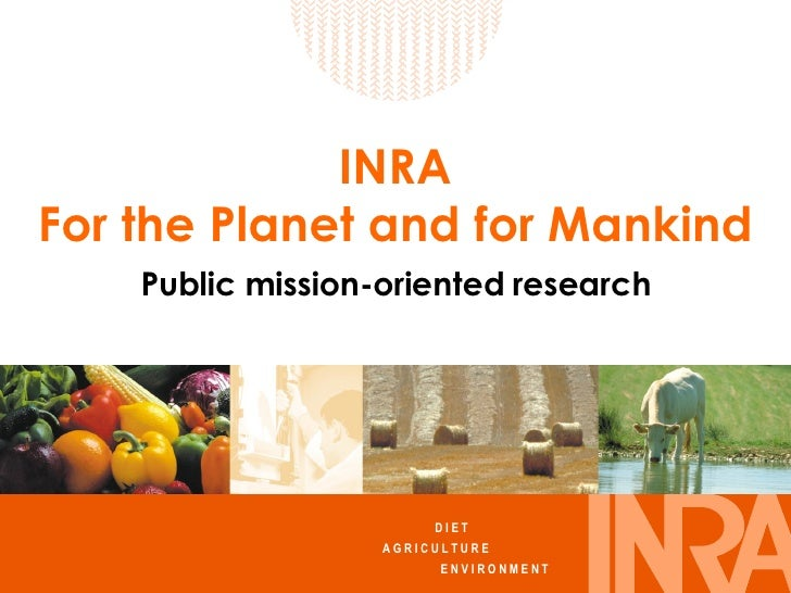 INRA For the Planet and for Mankind Public mission-oriented research D I E T  A G R I C U L T U R E   E N V I R O N M E N T