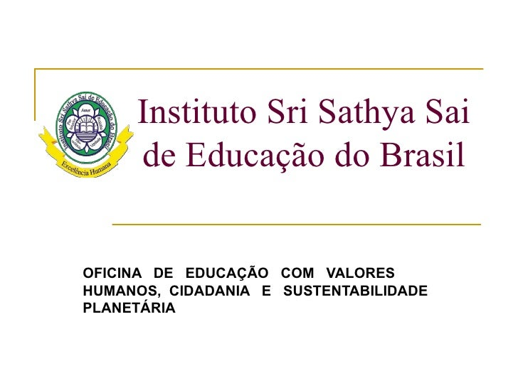 Instituto Sri Sathya Sai     de Educação do BrasilOFICINA DE EDUCAÇÃO COM VALORESHUMANOS, CIDADANIA E SUSTENTABILIDADEPLAN...