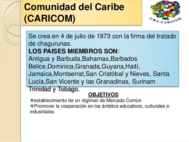 Se crea en 4 de julio de 1973 con la firma del tratado de chagurunas. LOS PAISES MIEMBROS SON: Antigua y Barbuda,Bahamas,B...