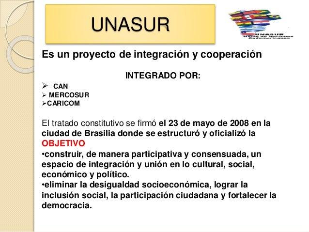 UNASUR Es un proyecto de integración y cooperación INTEGRADO POR:  CAN  MERCOSUR CARICOM El tratado constitutivo se fir...
