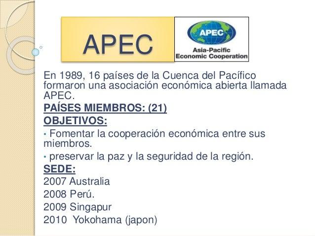APEC En 1989, 16 países de la Cuenca del Pacífico formaron una asociación económica abierta llamada APEC. PAÍSES MIEMBROS:...