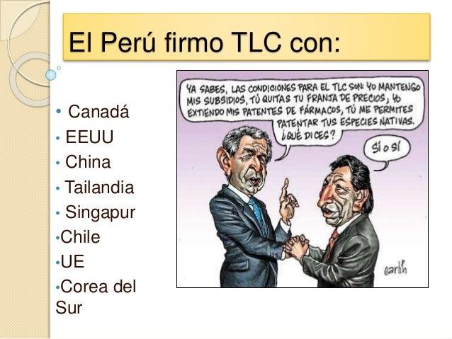 El Perú firmo TLC con: • Canadá • EEUU • China • Tailandia • Singapur •Chile •UE •Corea del Sur