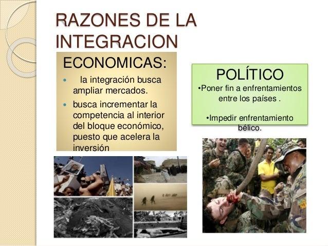 RAZONES DE LA INTEGRACION ECONOMICAS:  la integración busca ampliar mercados.  busca incrementar la competencia al inter...