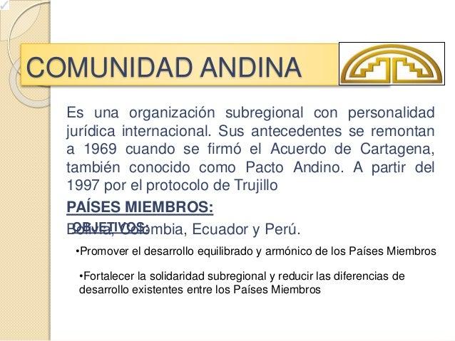 COMUNIDAD ANDINA Es una organización subregional con personalidad jurídica internacional. Sus antecedentes se remontan a 1...