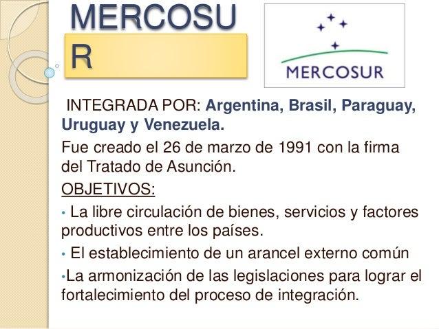 MERCOSU R INTEGRADA POR: Argentina, Brasil, Paraguay, Uruguay y Venezuela. Fue creado el 26 de marzo de 1991 con la firma ...