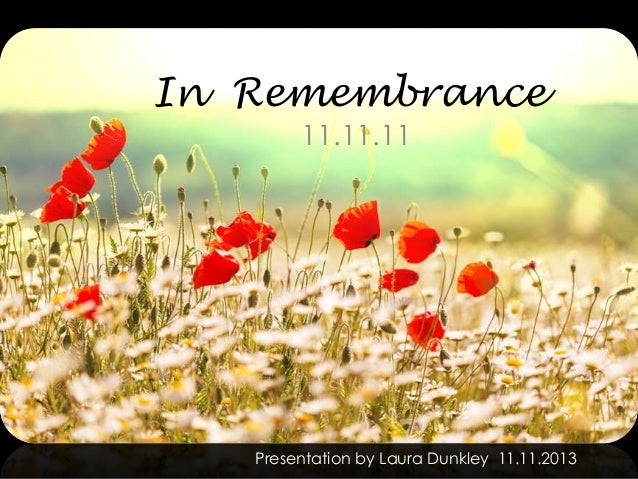 In Remembrance 11.11.11  Presentation by Laura Dunkley 11.11.2013