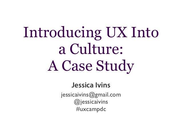 Introducing UX Into a Culture: A Case Study Jessica Ivins jessicaivins@gmail.com @jessicaivins #uxcampdc