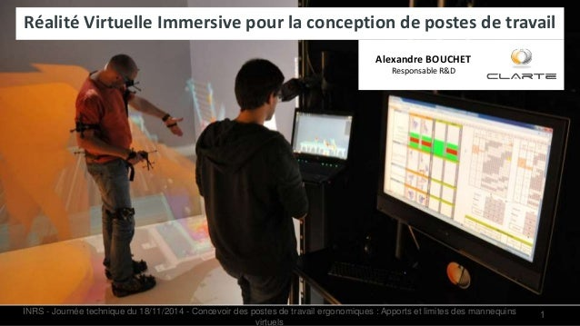 1 Réalité Virtuelle Immersive pour la conception de postes de travail Alexandre BOUCHET Responsable R&D INRS - Journée tec...