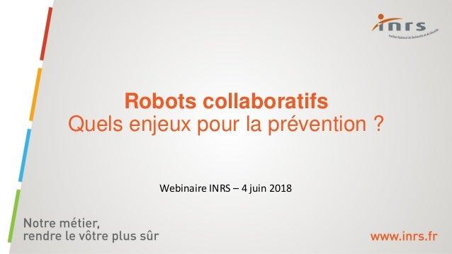 Robots collaboratifs Quels enjeux pour la prévention ? Webinaire INRS – 4 juin 2018