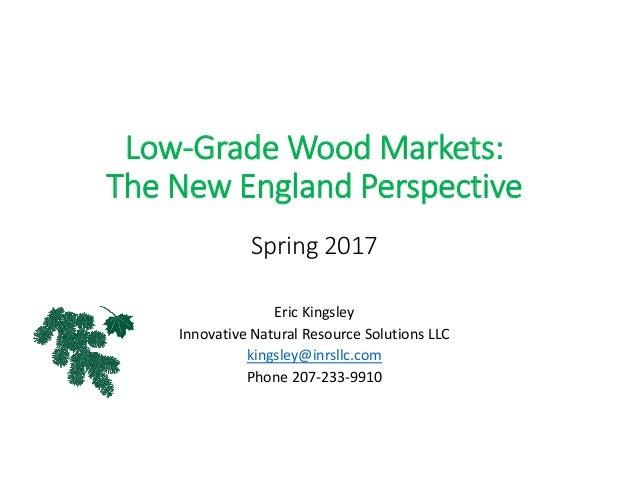 Low‐GradeWoodMarkets: TheNewEnglandPerspective Spring2017 EricKingsley InnovativeNaturalResourceSolutionsLLC k...