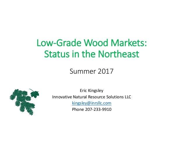 Low‐GradeWoodMarkets: StatusintheNortheast Summer2017 EricKingsley InnovativeNaturalResourceSolutionsLLC kings...