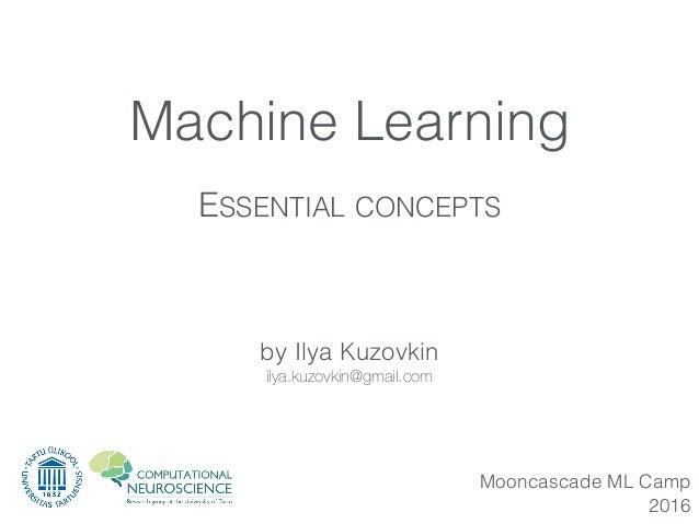 by Ilya Kuzovkin ilya.kuzovkin@gmail.com Mooncascade ML Camp 2016 Machine Learning ESSENTIAL CONCEPTS