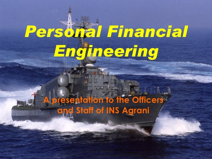 Personal Financial Engineering A presentation to the Officers and Staff of INS Agrani