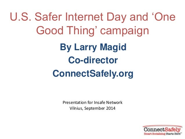 U.S. Safer Internet Day and 'One  Good Thing' campaign  By Larry Magid  Co-director  ConnectSafely.org  Presentation for I...