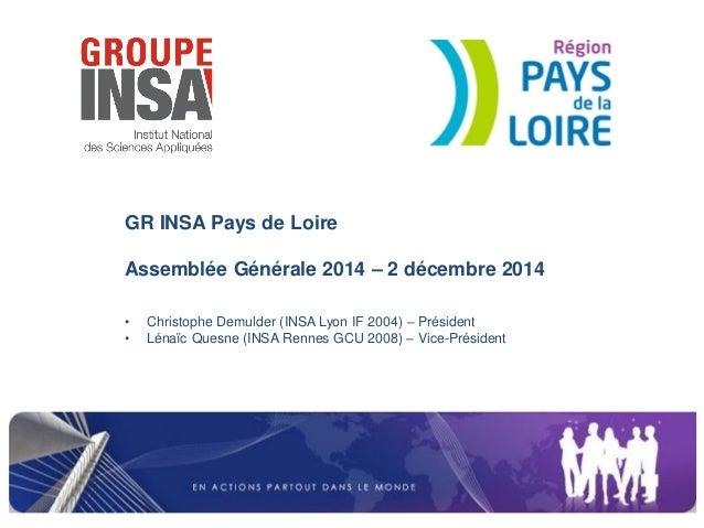 GR INSA Pays de Loire Assemblée Générale 2014 – 2 décembre 2014  •Christophe Demulder (INSA Lyon IF 2004) – Président  •Lé...