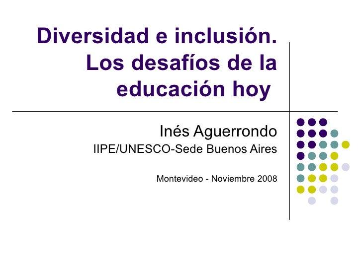 Diversidad e inclusión.    Los desafíos de la       educación hoy               Inés Aguerrondo     IIPE/UNESCO-Sede Bueno...