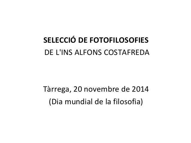 SELECCIÓ DE FOTOFILOSOFIES  DE L'INS ALFONS COSTAFREDA  Tàrrega, 20 novembre de 2014  (Dia mundial de la filosofia)