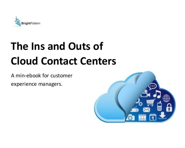 The Ins and Outs of Cloud Contact Centers A min-ebook for customer experience managers.