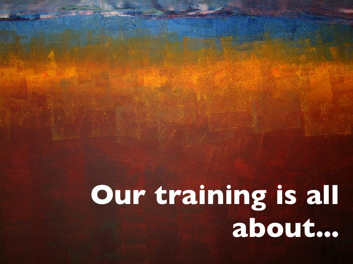 Our training is all           about...