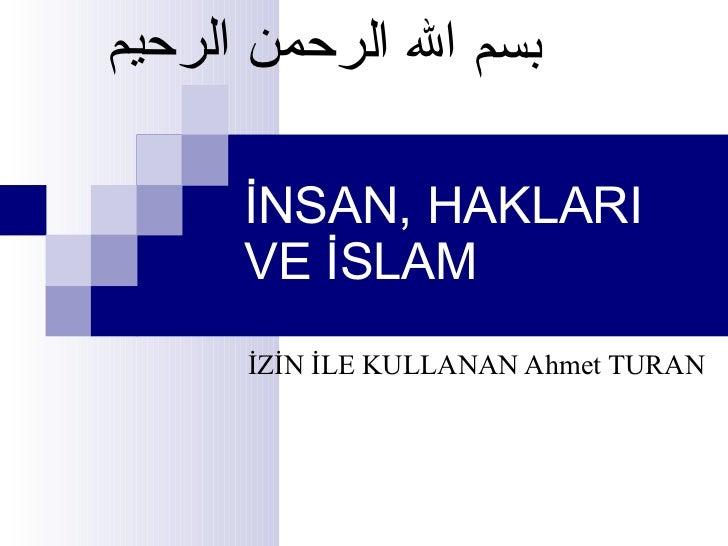 İNSAN, HAKLARI VE İSLAM İZİN İLE KULLANAN Ahmet TURAN   بسم الله الرحمن الرحيم