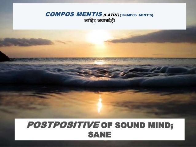 COMPOS MENTIS (LATIN) (ˈKɒMPƏS ˈMƐNTɪS) जाहिर जवाबदेिी POSTPOSITIVE OF SOUND MIND; SANE
