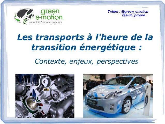 Les transports à l'heure de la transition énergétique : Contexte, enjeux, perspectives Twitter: @green_emotion @auto_prop...