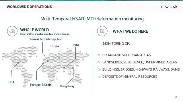  17 WORLDWIDE OPERATIONS Multi-Temporal InSAR (MTI) deformation monitoring  WHOLE WORLD InSAR analysis provided regardle...