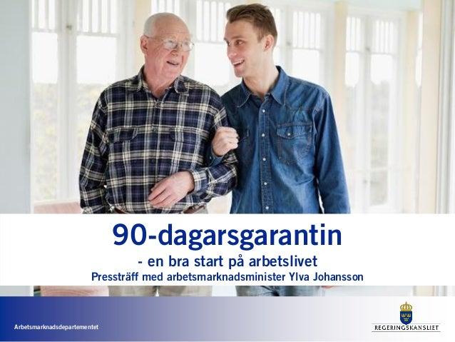 Arbetsmarknadsdepartementet 90-dagarsgarantin - en bra start på arbetslivet Pressträff med arbetsmarknadsminister Ylva Joh...