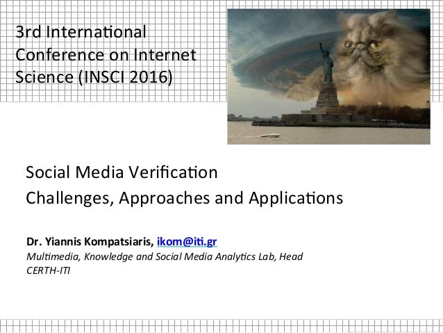 Social	Media	Verifica.on		 Challenges,	Approaches	and	Applica.ons	 Dr.	Yiannis	Kompatsiaris,	ikom@i2.gr	 Mul$media,	Knowled...