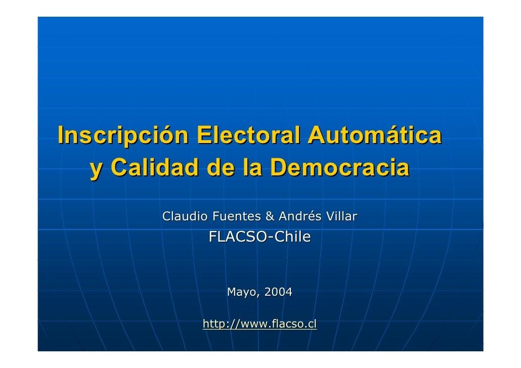 Inscripción Electoral Automática    y Calidad de la Democracia         Claudio Fuentes & Andrés Villar                FLAC...