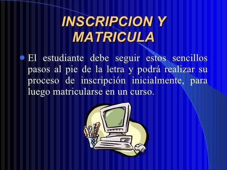 INSCRIPCION Y MATRICULA <ul><li>El estudiante debe seguir estos sencillos pasos al pie de la letra y podrá realizar su pro...
