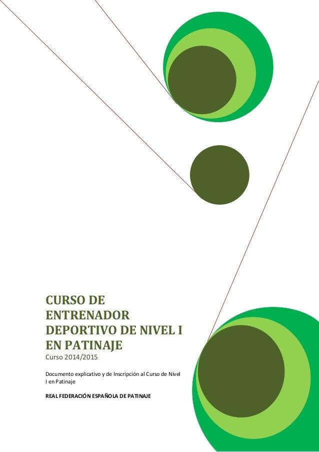 CURSO DE ENTRENADOR DEPORTIVO DE NIVEL I EN PATINAJE Curso 2014/2015 Documento explicativo y de Inscripción al Curso de Ni...