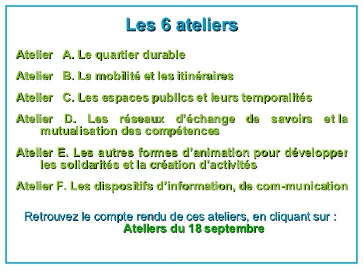 <ul><li>Les 6 ateliers </li></ul><ul><li>Atelier  A. Le quartier durable  </li></ul><ul><li>Atelier  B. La mobilité et le...