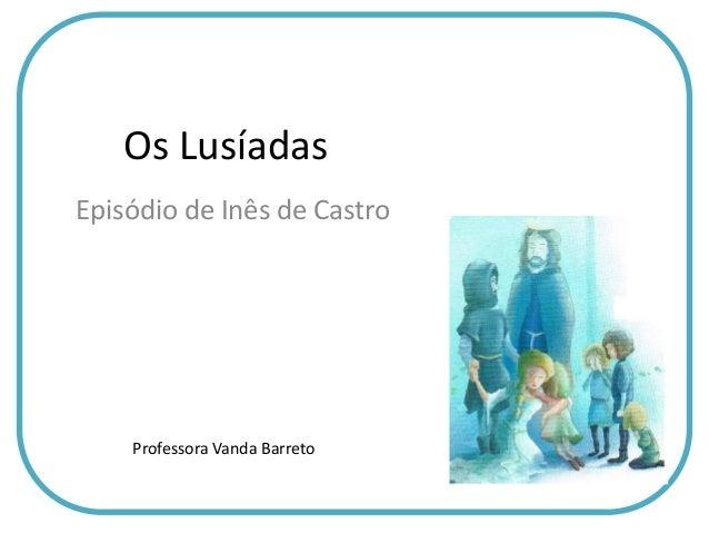 Os LusíadasEpisódio de Inês de CastroProfessora Vanda Barreto