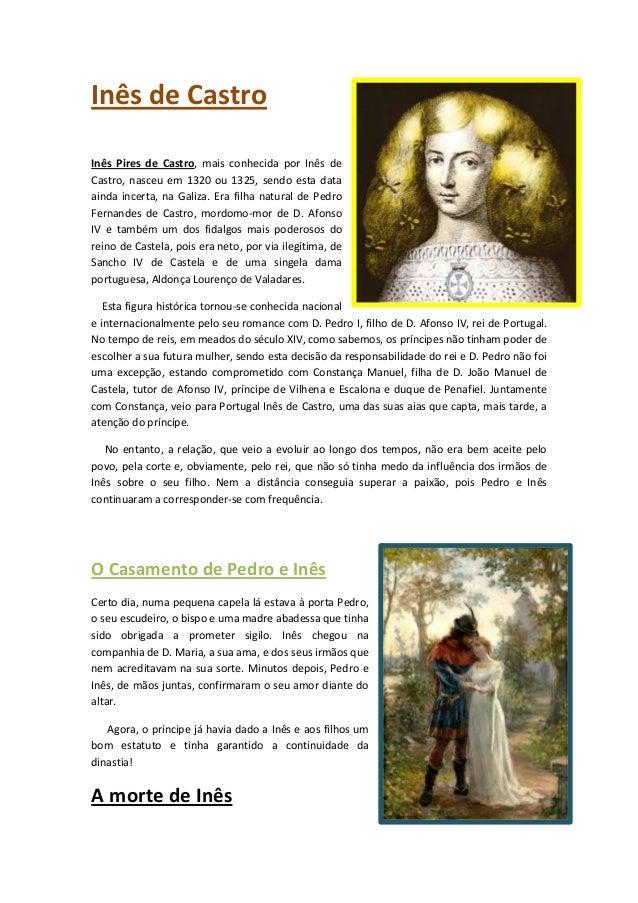 Inês de Castro Inês Pires de Castro, mais conhecida por Inês de Castro, nasceu em 1320 ou 1325, sendo esta data ainda ince...