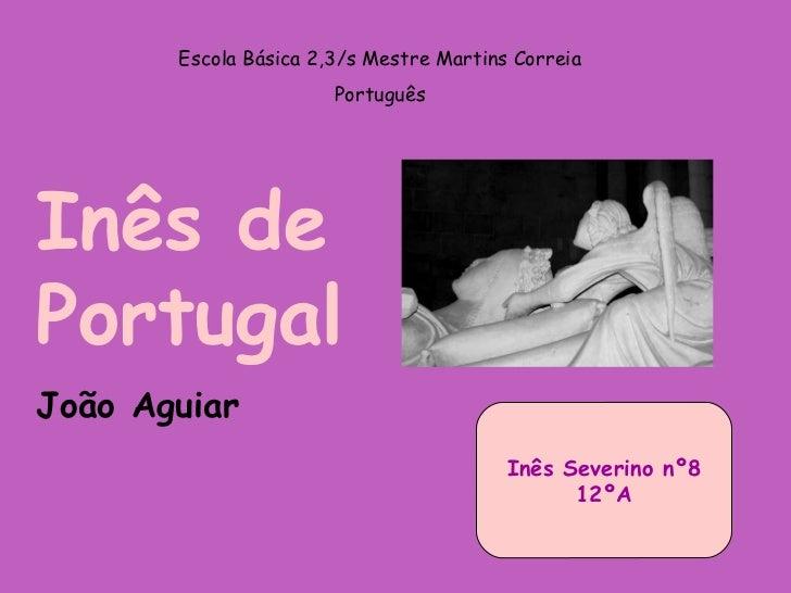 Escola Básica 2,3/s Mestre Martins Correia Português Inês de Portugal João Aguiar Inês Severino nº8 12ºA